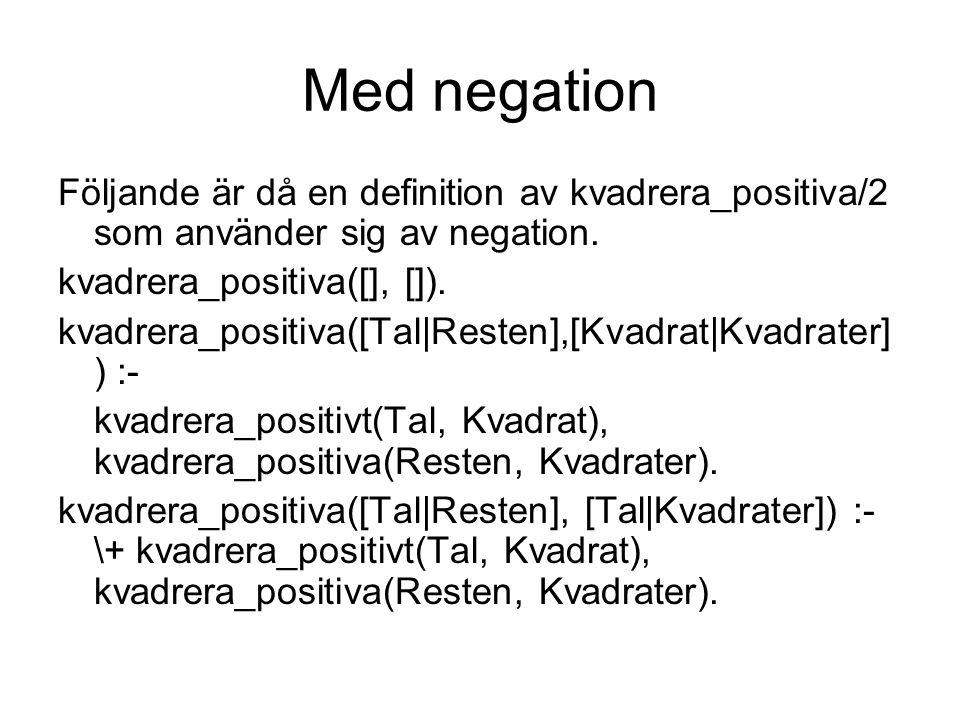 Med negation Följande är då en definition av kvadrera_positiva/2 som använder sig av negation. kvadrera_positiva([], []).